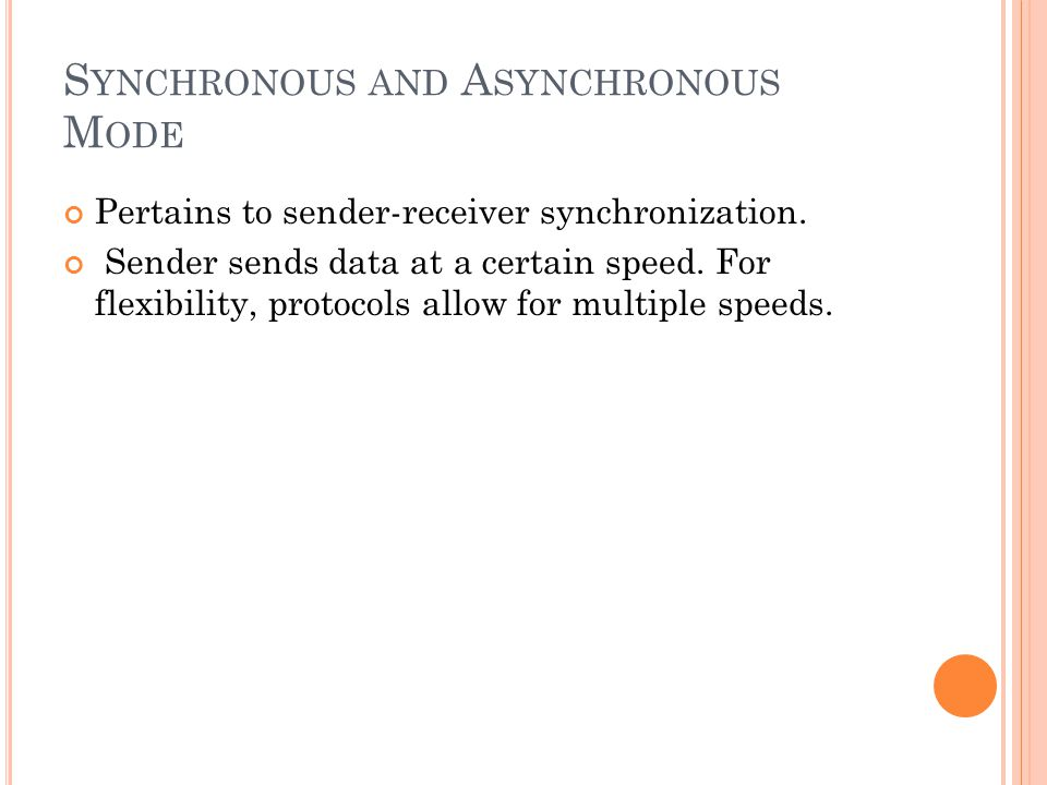S YNCHRONOUS AND A SYNCHRONOUS M ODE Pertains to sender-receiver synchronization. Sender sends data at a certain speed. For flexibility, protocols all