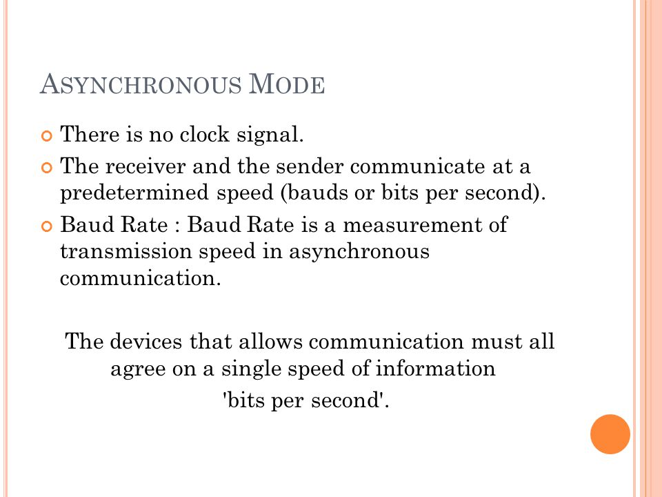 A SYNCHRONOUS M ODE There is no clock signal. The receiver and the sender communicate at a predetermined speed (bauds or bits per second). Baud Rate :