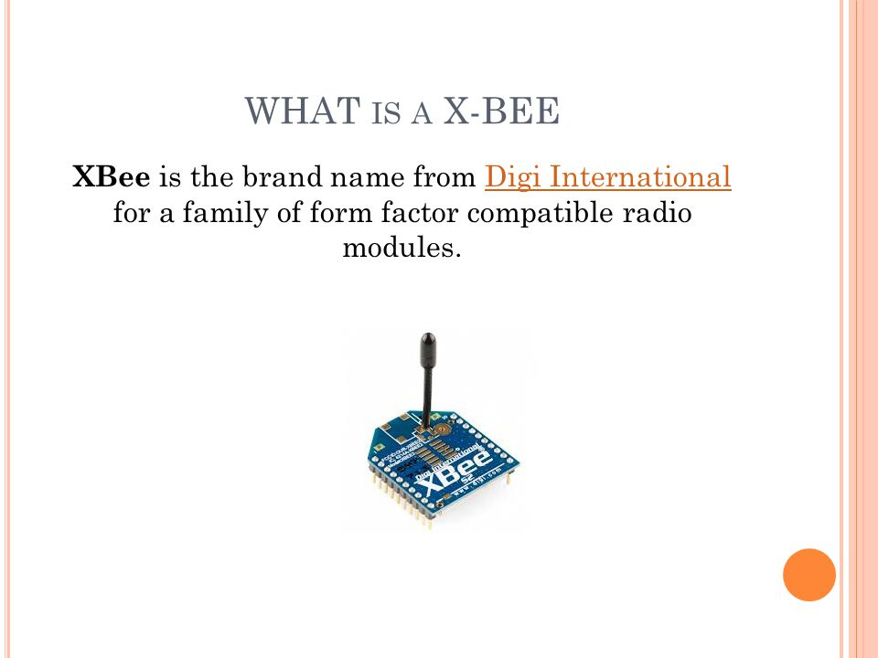 WHAT IS A X-BEE XBee is the brand name from Digi International for a family of form factor compatible radio modules.Digi International
