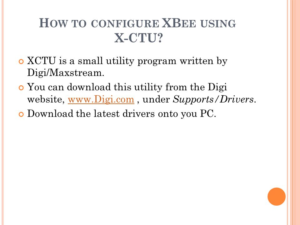 H OW TO CONFIGURE XB EE USING X-CTU? XCTU is a small utility program written by Digi/Maxstream. You can download this utility from the Digi website, w