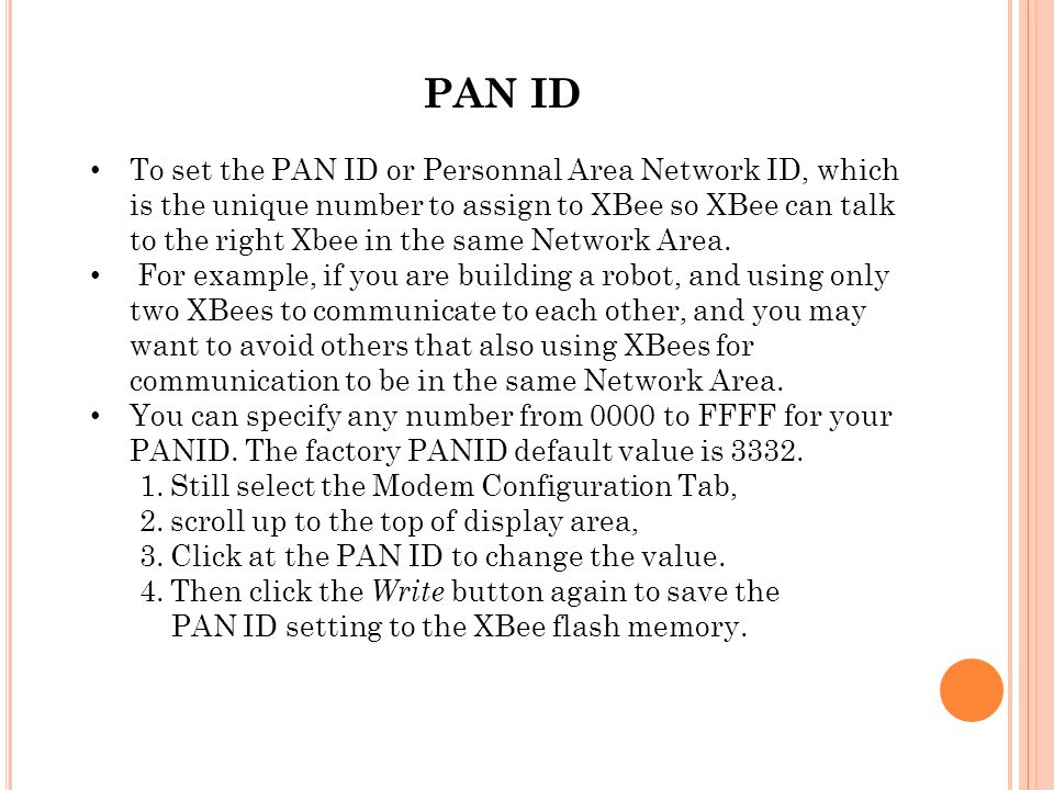 PAN ID To set the PAN ID or Personnal Area Network ID, which is the unique number to assign to XBee so XBee can talk to the right Xbee in the same Net