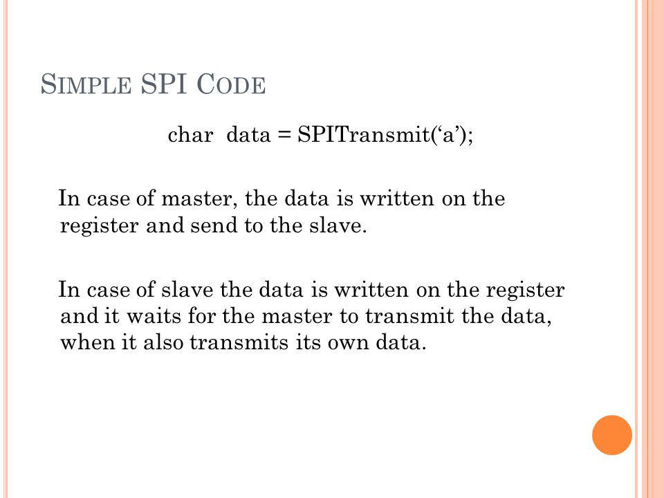 S IMPLE SPI C ODE char data = SPITransmit(a); In case of master, the data is written on the register and send to the slave.