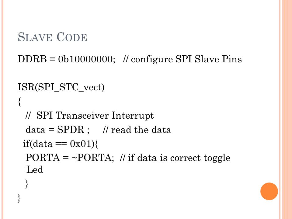 S LAVE C ODE DDRB = 0b10000000; // configure SPI Slave Pins ISR(SPI_STC_vect) { // SPI Transceiver Interrupt data = SPDR ; // read the data if(data ==