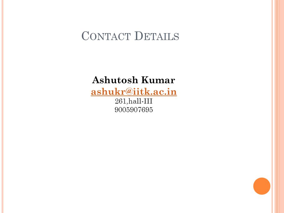 C ONTACT D ETAILS Ashutosh Kumar ashukr@iitk.ac.in 261,hall-III 9005907695