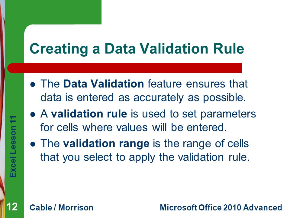 Excel Lesson 11 Cable / MorrisonMicrosoft Office 2010 Advanced Creating a Data Validation Rule The Data Validation feature ensures that data is entere