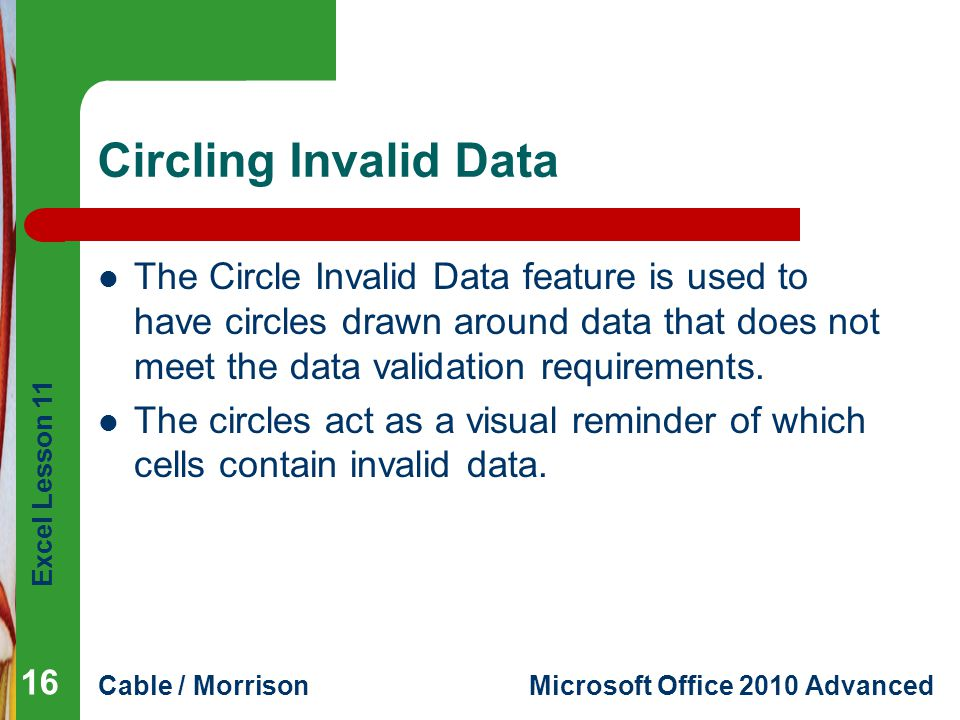 Excel Lesson 11 Cable / MorrisonMicrosoft Office 2010 Advanced Circling Invalid Data The Circle Invalid Data feature is used to have circles drawn aro