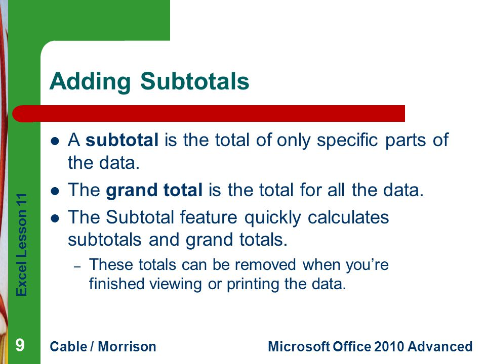 Excel Lesson 11 Cable / MorrisonMicrosoft Office 2010 Advanced Adding Subtotals A subtotal is the total of only specific parts of the data. The grand