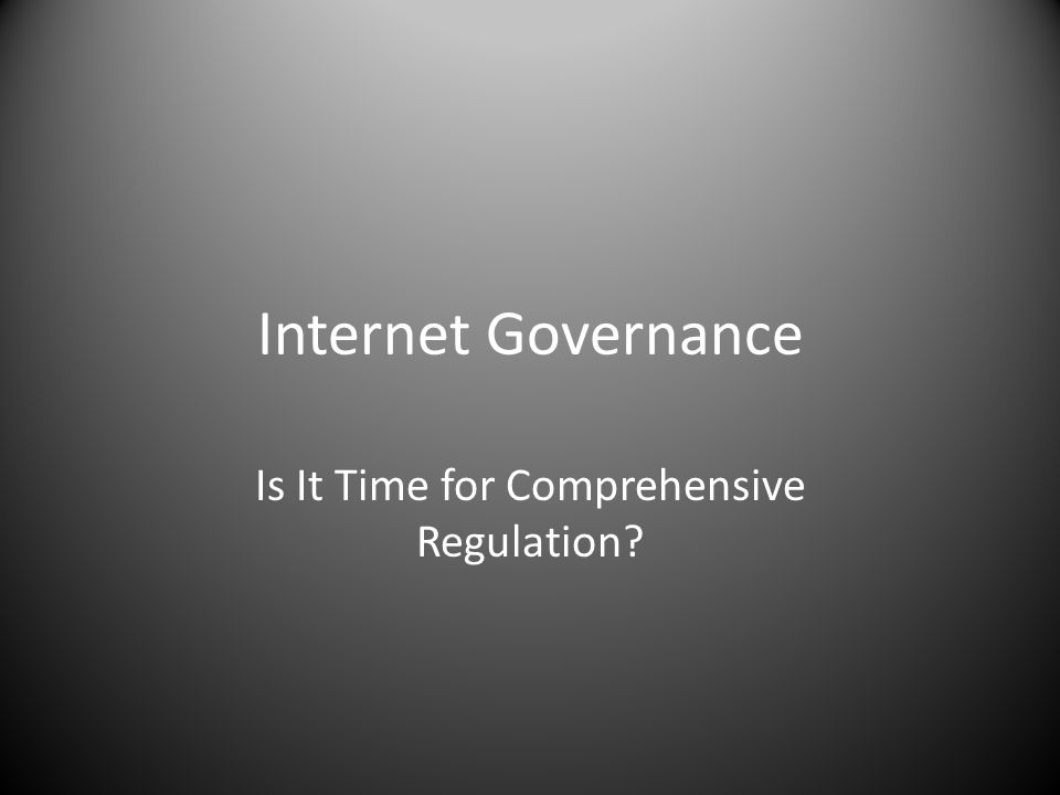 Internet Governance Is It Time for Comprehensive Regulation