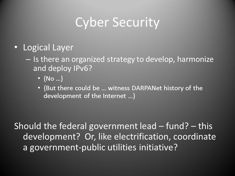 Cyber Security Logical Layer – Is there an organized strategy to develop, harmonize and deploy IPv6? {No …} {But there could be … witness DARPANet his