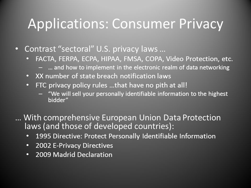 Applications: Consumer Privacy Contrast sectoral U.S. privacy laws … FACTA, FERPA, ECPA, HIPAA, FMSA, COPA, Video Protection, etc. – … and how to impl