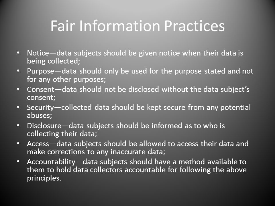 Fair Information Practices Noticedata subjects should be given notice when their data is being collected; Purposedata should only be used for the purp