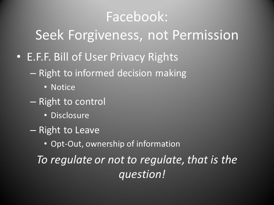 Facebook: Seek Forgiveness, not Permission E.F.F. Bill of User Privacy Rights – Right to informed decision making Notice – Right to control Disclosure