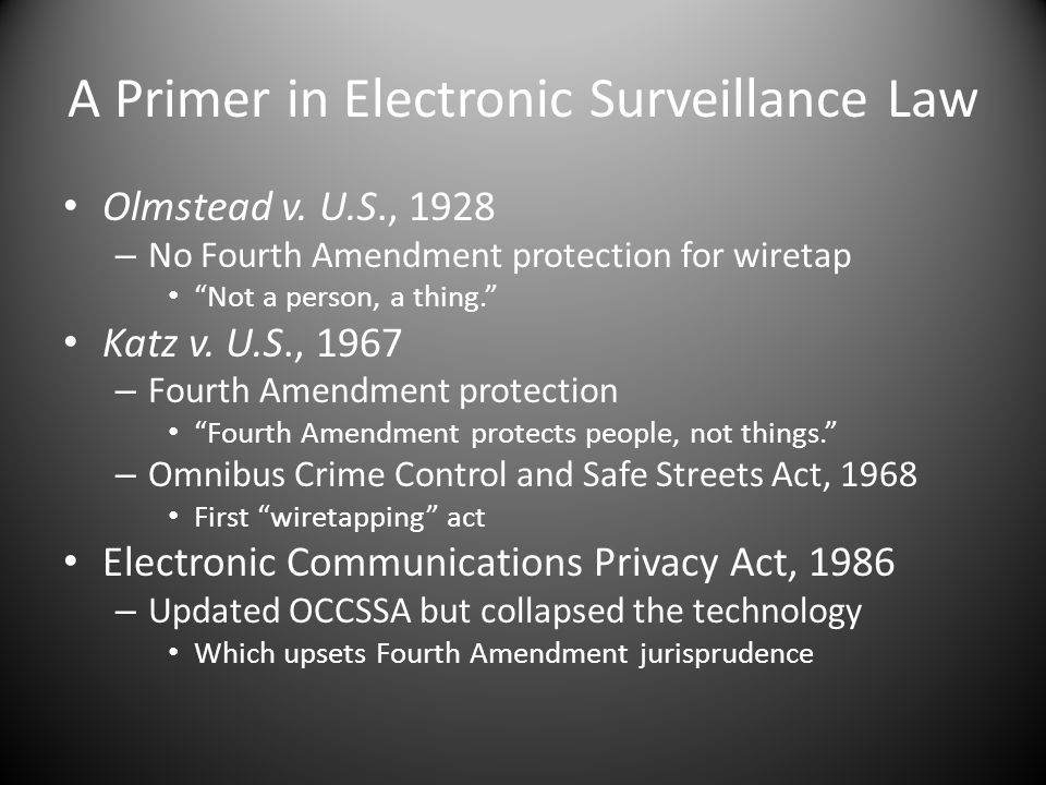 A Primer in Electronic Surveillance Law Olmstead v. U.S., 1928 – No Fourth Amendment protection for wiretap Not a person, a thing. Katz v. U.S., 1967