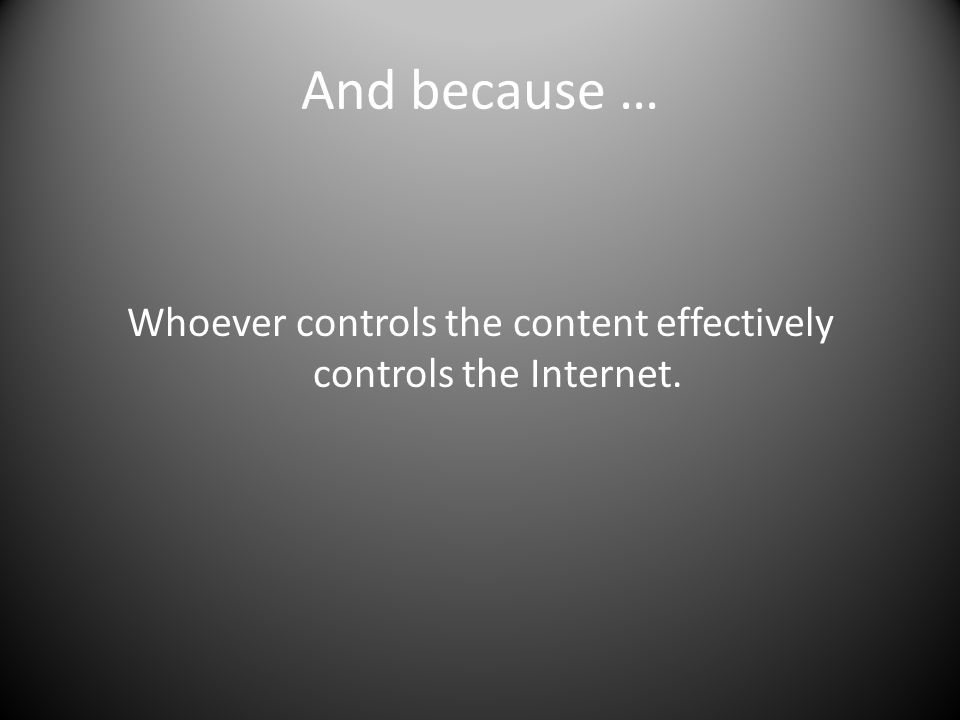 And because … Whoever controls the content effectively controls the Internet.