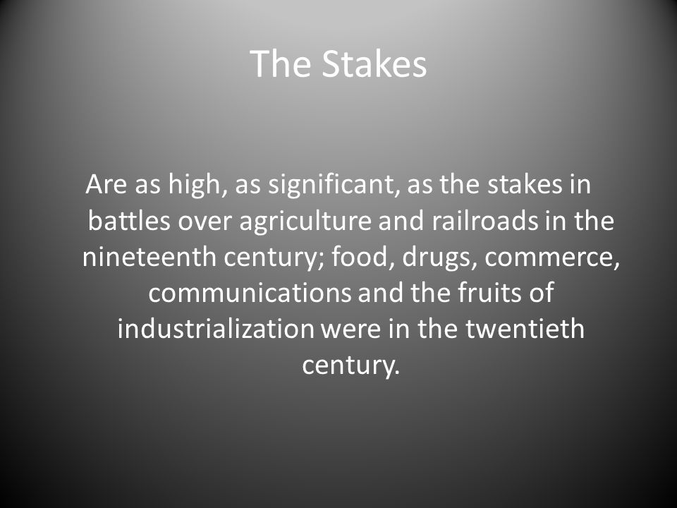 The Stakes Are as high, as significant, as the stakes in battles over agriculture and railroads in the nineteenth century; food, drugs, commerce, communications and the fruits of industrialization were in the twentieth century.