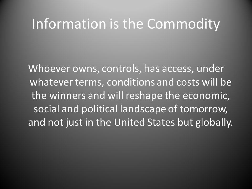 Information is the Commodity Whoever owns, controls, has access, under whatever terms, conditions and costs will be the winners and will reshape the economic, social and political landscape of tomorrow, and not just in the United States but globally.