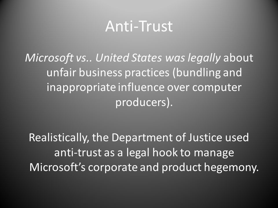 Anti-Trust Microsoft vs.. United States was legally about unfair business practices (bundling and inappropriate influence over computer producers). Re