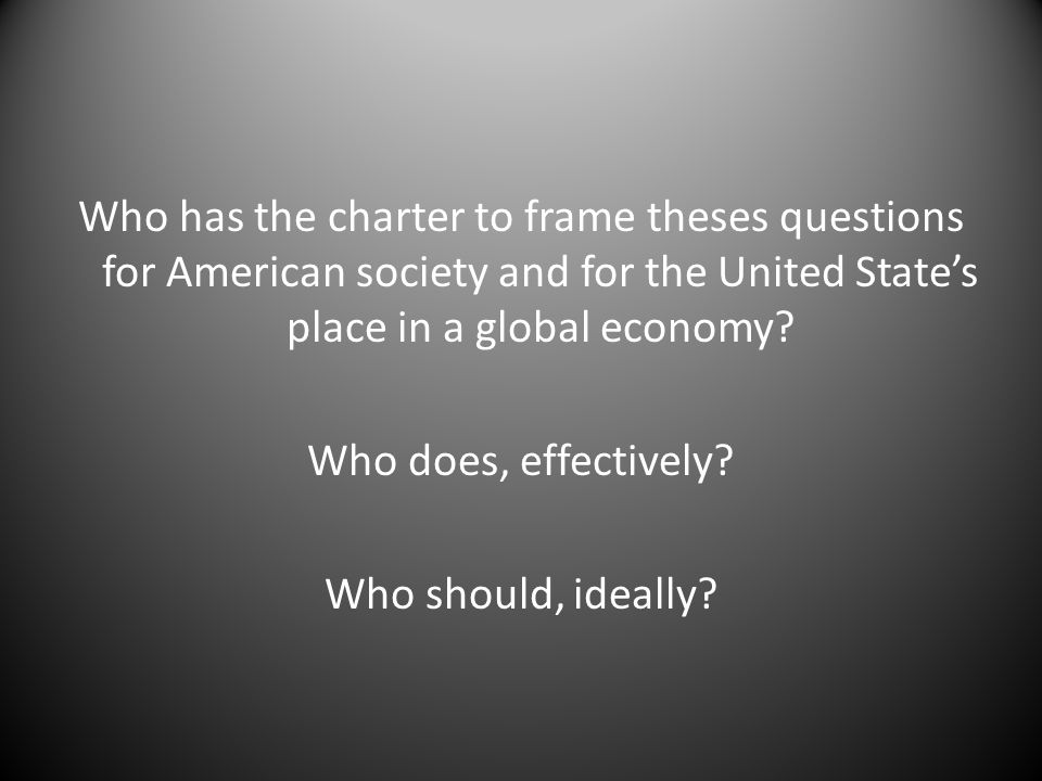 Who has the charter to frame theses questions for American society and for the United States place in a global economy? Who does, effectively? Who sho