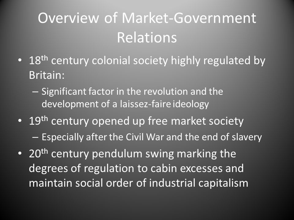 Overview of Market-Government Relations 18 th century colonial society highly regulated by Britain: – Significant factor in the revolution and the development of a laissez-faire ideology 19 th century opened up free market society – Especially after the Civil War and the end of slavery 20 th century pendulum swing marking the degrees of regulation to cabin excesses and maintain social order of industrial capitalism
