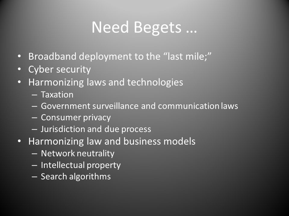 Need Begets … Broadband deployment to the last mile; Cyber security Harmonizing laws and technologies – Taxation – Government surveillance and communication laws – Consumer privacy – Jurisdiction and due process Harmonizing law and business models – Network neutrality – Intellectual property – Search algorithms