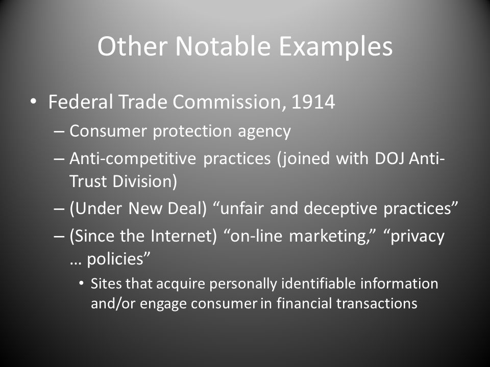 Other Notable Examples Federal Trade Commission, 1914 – Consumer protection agency – Anti-competitive practices (joined with DOJ Anti- Trust Division) – (Under New Deal) unfair and deceptive practices – (Since the Internet) on-line marketing, privacy … policies Sites that acquire personally identifiable information and/or engage consumer in financial transactions