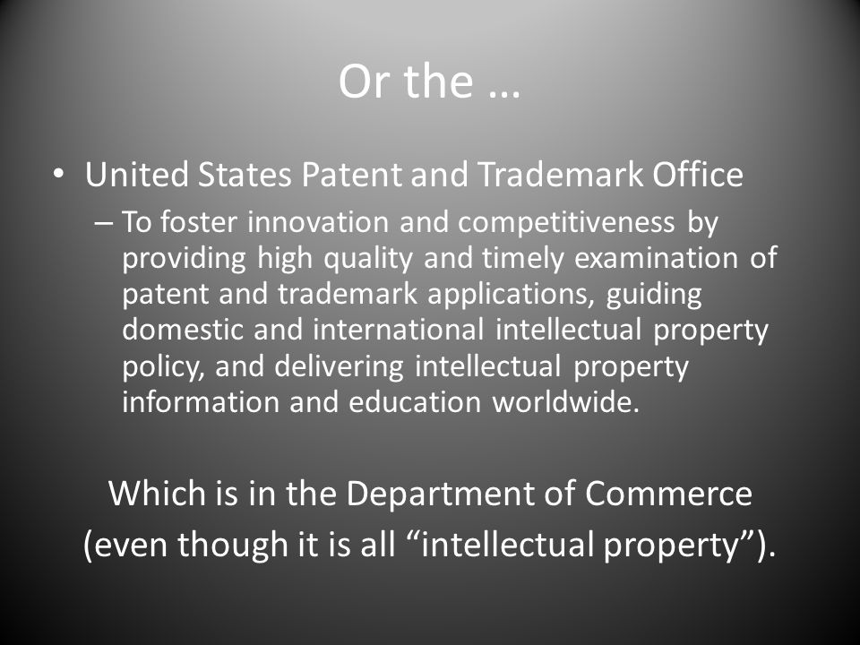 Or the … United States Patent and Trademark Office – To foster innovation and competitiveness by providing high quality and timely examination of patent and trademark applications, guiding domestic and international intellectual property policy, and delivering intellectual property information and education worldwide.