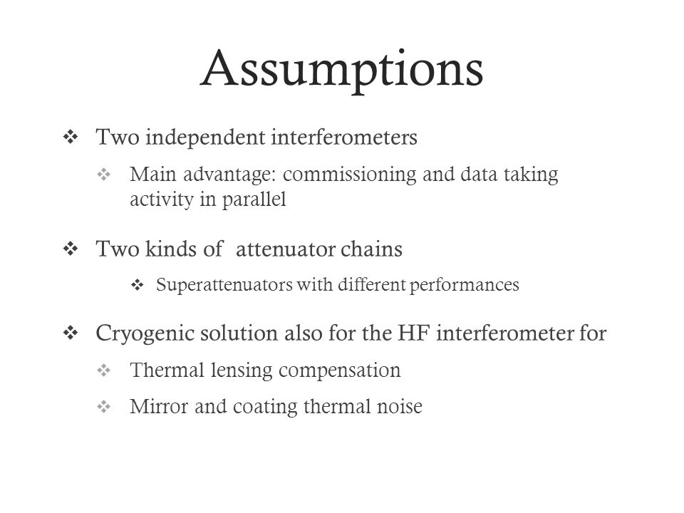 Assumptions Two independent interferometers Main advantage: commissioning and data taking activity in parallel Two kinds of attenuator chains Superattenuators with different performances Cryogenic solution also for the HF interferometer for Thermal lensing compensation Mirror and coating thermal noise