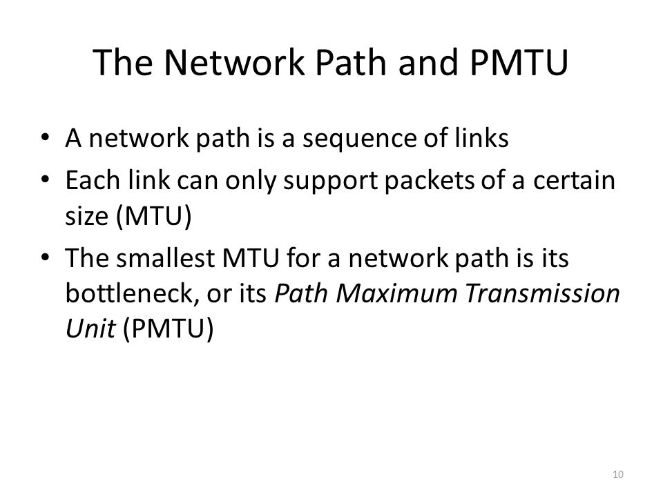 The Network Path and PMTU A network path is a sequence of links Each link can only support packets of a certain size (MTU) The smallest MTU for a netw