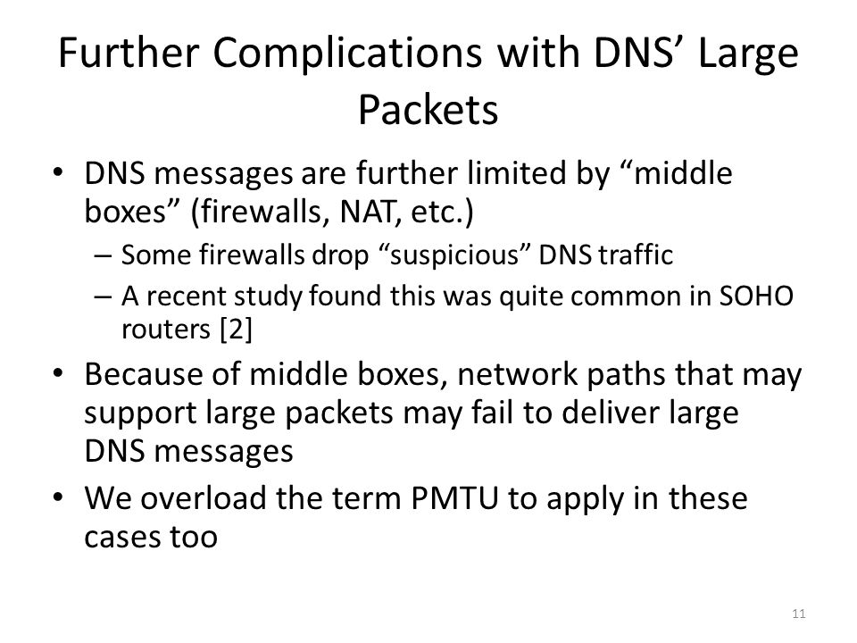 Further Complications with DNS Large Packets DNS messages are further limited by middle boxes (firewalls, NAT, etc.) – Some firewalls drop suspicious