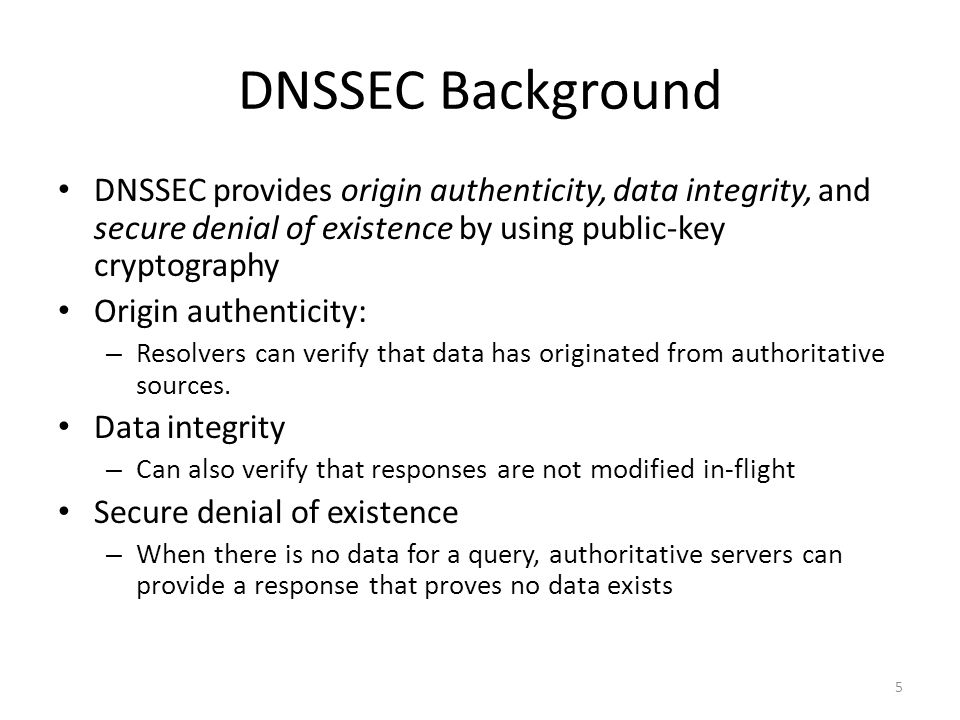 5 DNSSEC Background DNSSEC provides origin authenticity, data integrity, and secure denial of existence by using public-key cryptography Origin authen
