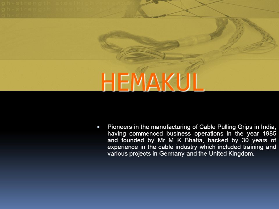HEMAKUL Pioneers in the manufacturing of Cable Pulling Grips in India, having commenced business operations in the year 1985 and founded by Mr M K Bhatia, backed by 30 years of experience in the cable industry which included training and various projects in Germany and the United Kingdom.