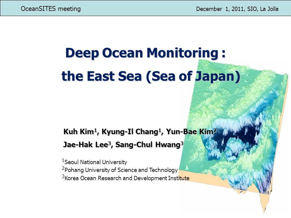 Deep Ocean Monitoring : the East Sea (Sea of Japan) the East Sea (Sea of Japan) Kuh Kim 1, Kyung-Il Chang 1, Yun-Bae Kim 2 Jae-Hak Lee 3, Sang-Chul Hwang 3 1 Seoul National University 2 Pohang University of Science and Technology 3 Korea Ocean Research and Development Institute OceanSITES meeting December 1, 2011, SIO, La Jolla