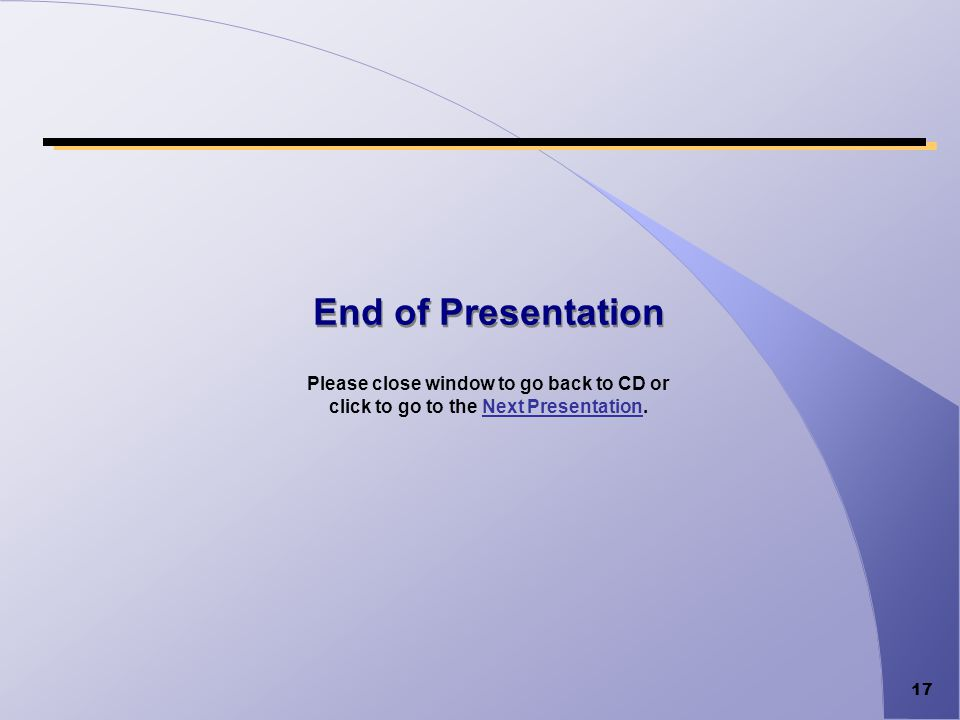 17 End of Presentation Please close window to go back to CD or click to go to the Next Presentation.Next Presentation