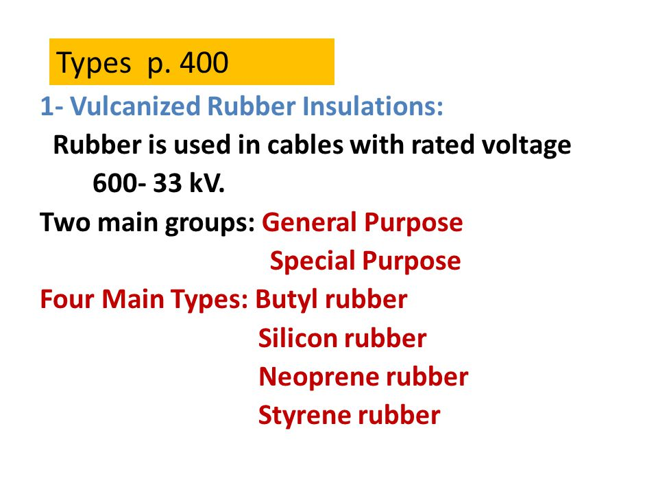1- Vulcanized Rubber Insulations: Rubber is used in cables with rated voltage 600- 33 kV. Two main groups: General Purpose Special Purpose Four Main T