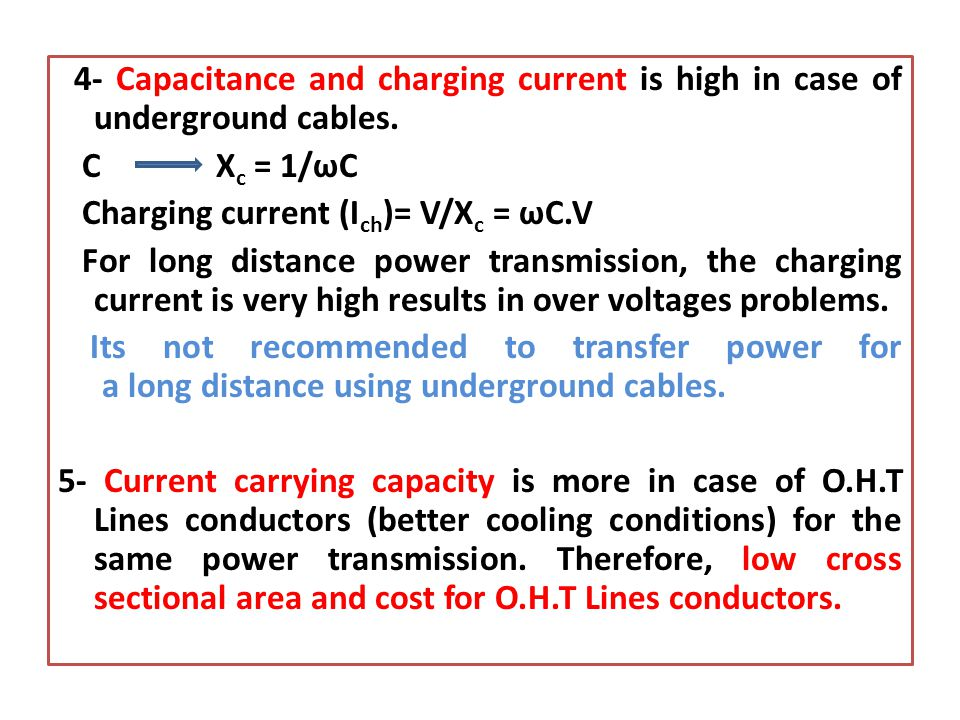 4- Capacitance and charging current is high in case of underground cables. C X c = 1/ωC Charging current (I ch )= V/X c = ωC.V For long distance power
