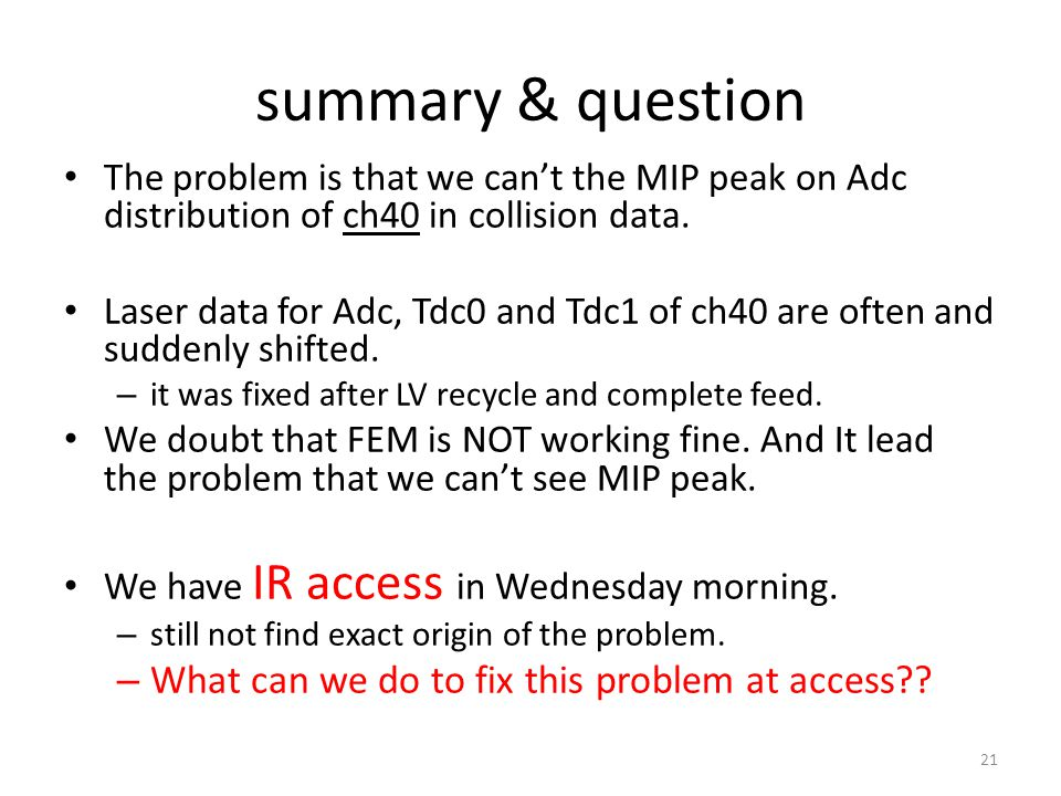 summary & question The problem is that we cant the MIP peak on Adc distribution of ch40 in collision data. Laser data for Adc, Tdc0 and Tdc1 of ch40 a