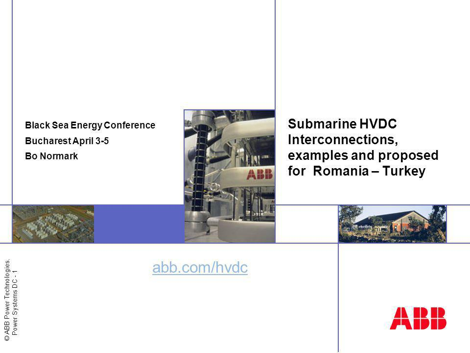 © ABB Power Technologies. Power Systems DC - 1 abb.com/hvdc Submarine HVDC Interconnections, examples and proposed for Romania – Turkey Black Sea Ener