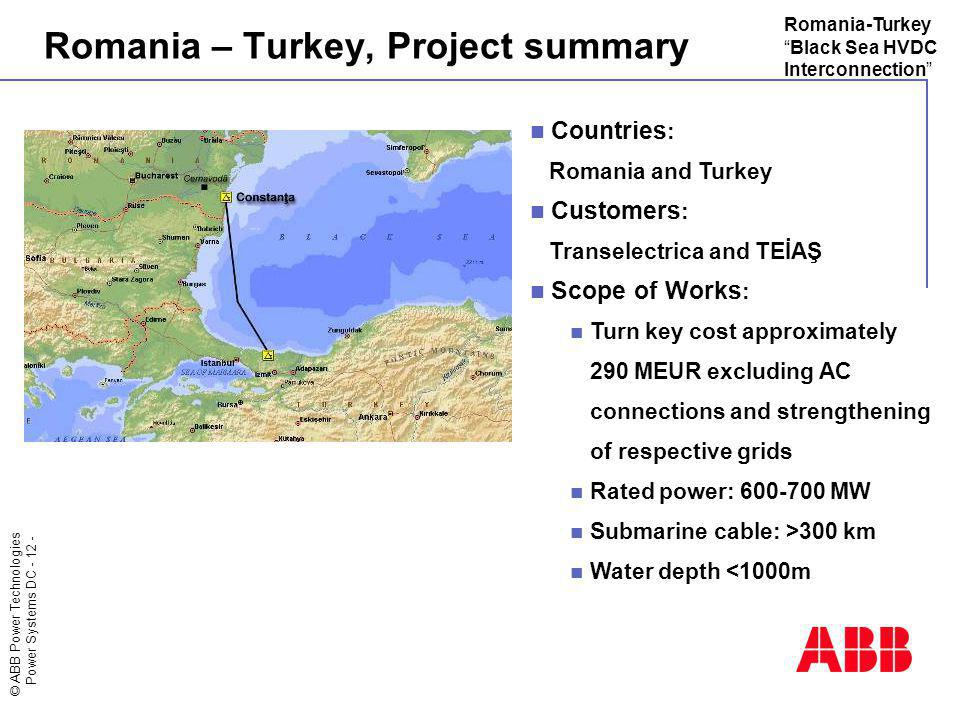 © ABB Power Technologies Power Systems DC - 12 - Romania-TurkeyBlack Sea HVDC Interconnection Romania – Turkey, Project summary Countries : Romania an