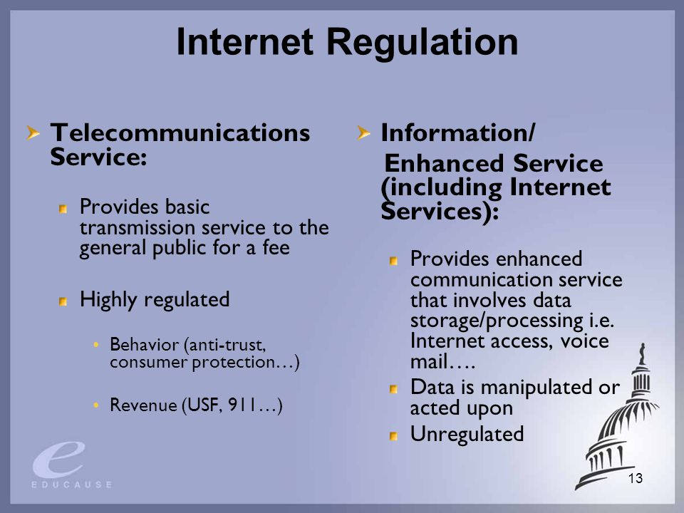 13 Internet Regulation Telecommunications Service: Provides basic transmission service to the general public for a fee Highly regulated Behavior (anti-trust, consumer protection…) Revenue (USF, 911…) Information/ Enhanced Service (including Internet Services): Provides enhanced communication service that involves data storage/processing i.e.