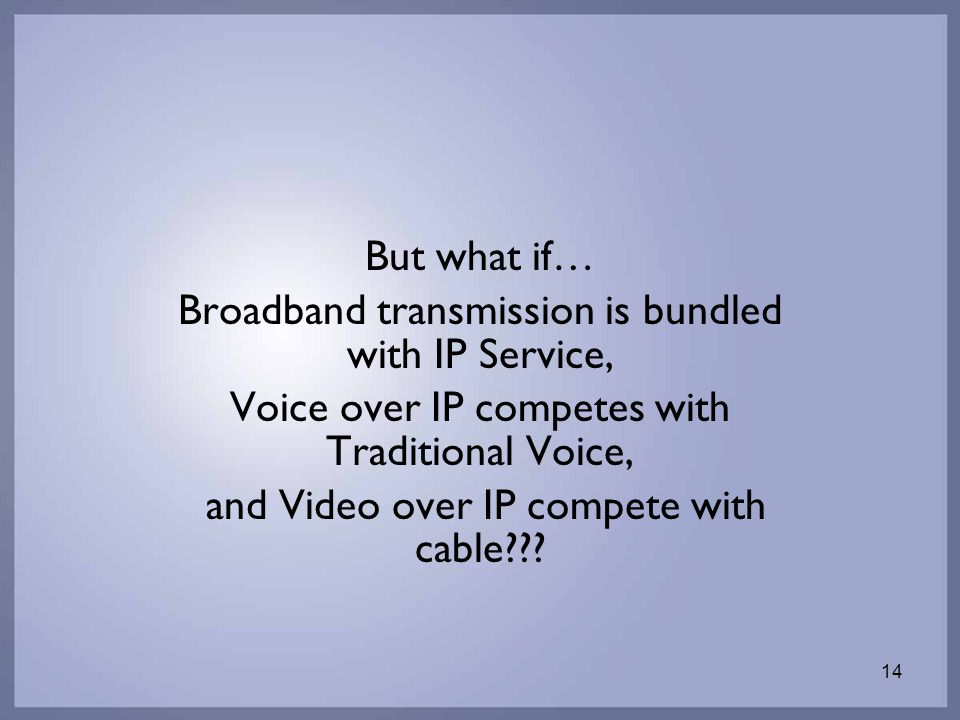 14 But what if… Broadband transmission is bundled with IP Service, Voice over IP competes with Traditional Voice, and Video over IP compete with cable