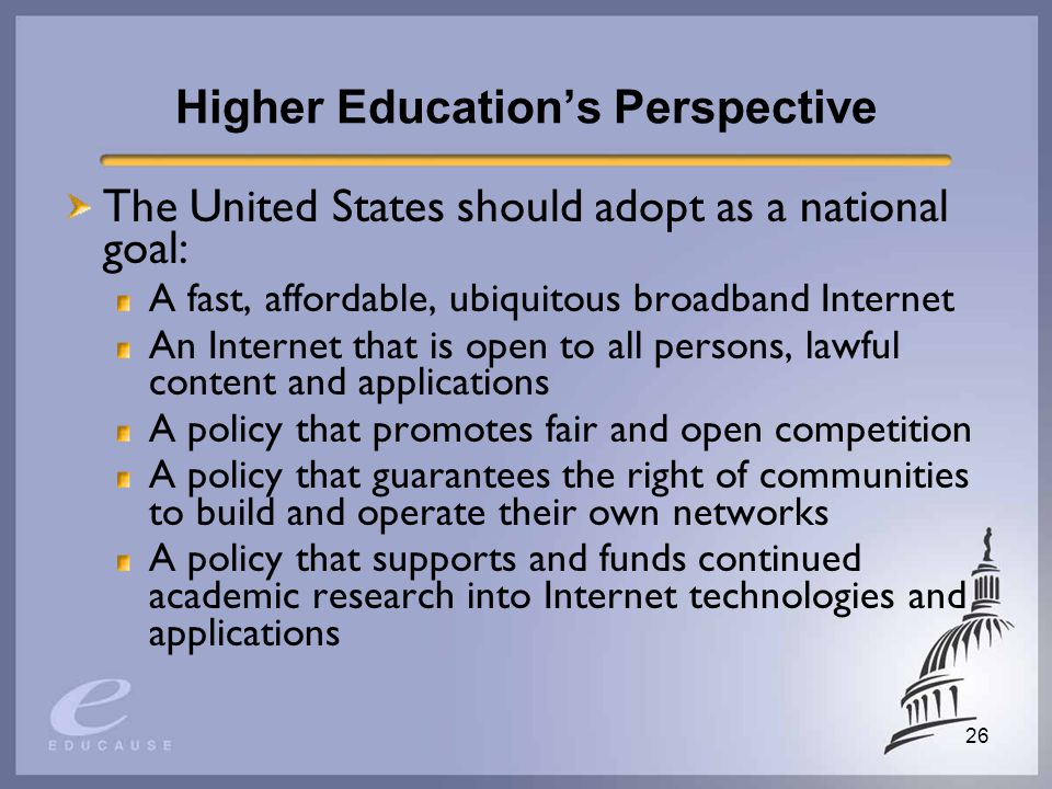 26 Higher Educations Perspective The United States should adopt as a national goal: A fast, affordable, ubiquitous broadband Internet An Internet that is open to all persons, lawful content and applications A policy that promotes fair and open competition A policy that guarantees the right of communities to build and operate their own networks A policy that supports and funds continued academic research into Internet technologies and applications