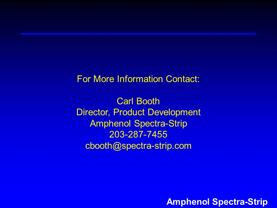 Amphenol Spectra-Strip For More Information Contact: Carl Booth Director, Product Development Amphenol Spectra-Strip