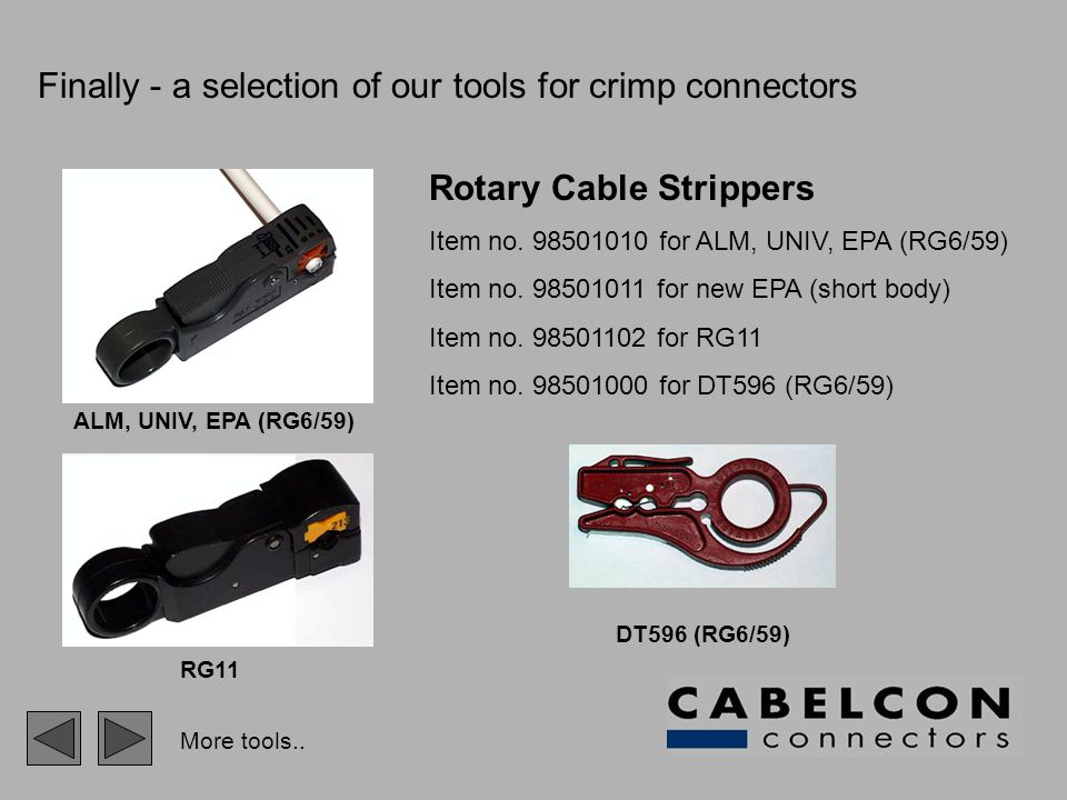 Finally - a selection of our tools for crimp connectors Rotary Cable Strippers Item no. 98501010 for ALM, UNIV, EPA (RG6/59) Item no. 98501011 for new