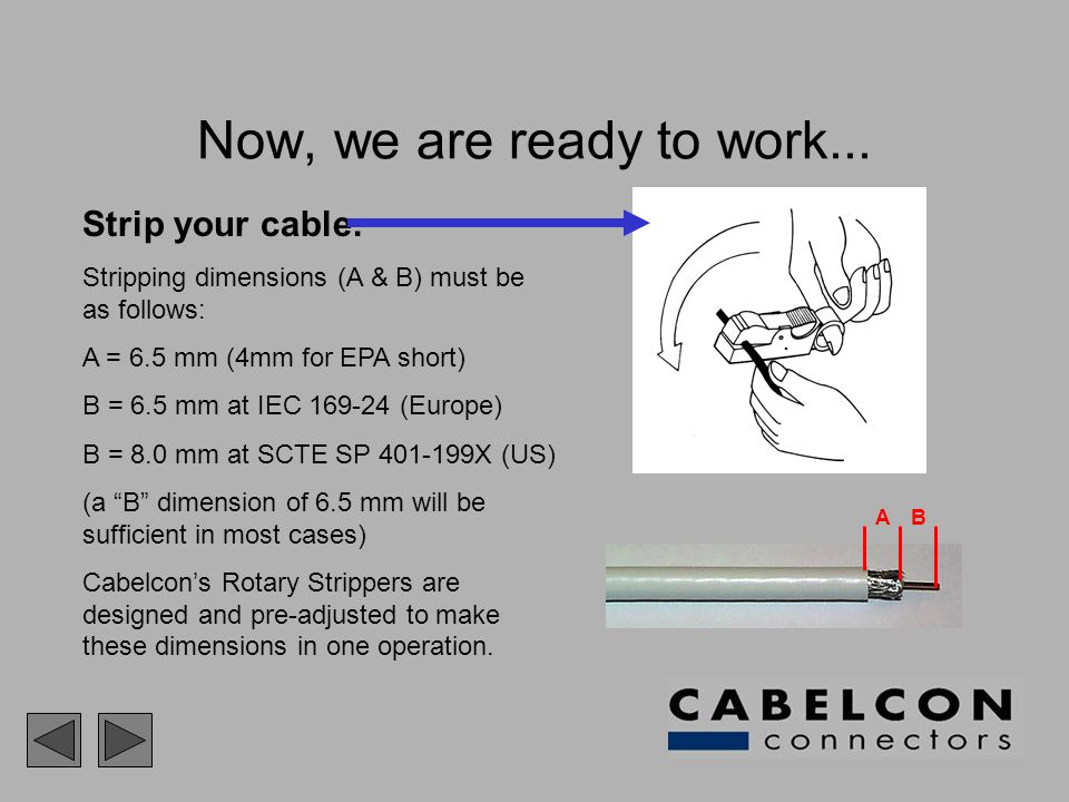 Now, we are ready to work... Strip your cable. Stripping dimensions (A & B) must be as follows: A = 6.5 mm (4mm for EPA short) B = 6.5 mm at IEC 169-2