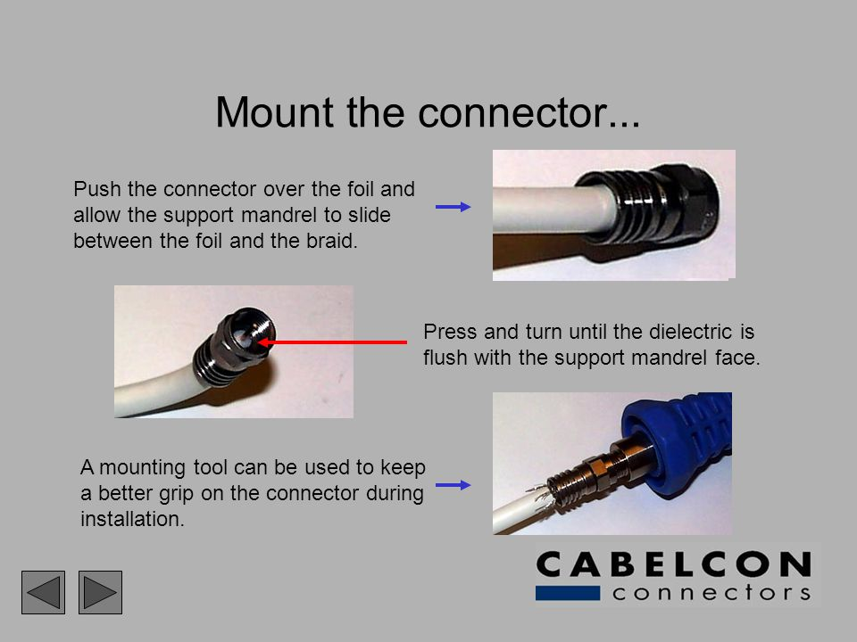 Mount the connector... Push the connector over the foil and allow the support mandrel to slide between the foil and the braid. A mounting tool can be