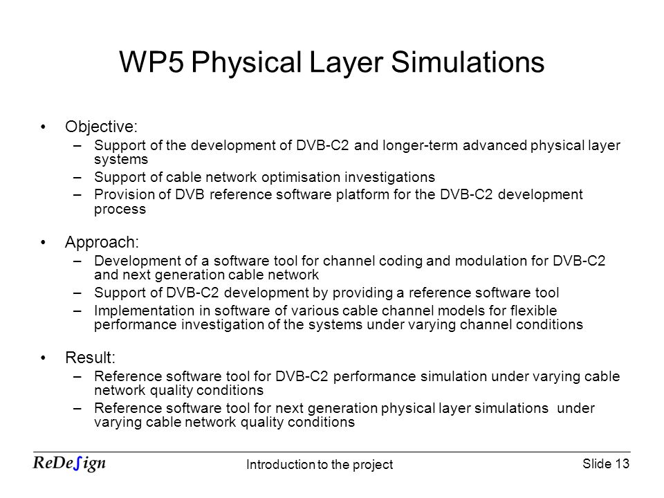 Slide 13 Introduction to the project WP5 Physical Layer Simulations Objective: –Support of the development of DVB-C2 and longer-term advanced physical layer systems –Support of cable network optimisation investigations –Provision of DVB reference software platform for the DVB-C2 development process Approach: –Development of a software tool for channel coding and modulation for DVB-C2 and next generation cable network –Support of DVB-C2 development by providing a reference software tool –Implementation in software of various cable channel models for flexible performance investigation of the systems under varying channel conditions Result: –Reference software tool for DVB-C2 performance simulation under varying cable network quality conditions –Reference software tool for next generation physical layer simulations under varying cable network quality conditions