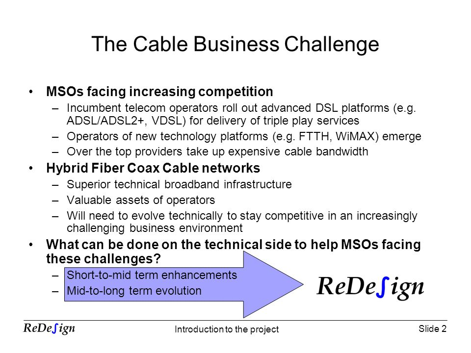 Slide 2 Introduction to the project The Cable Business Challenge MSOs facing increasing competition –Incumbent telecom operators roll out advanced DSL platforms (e.g.