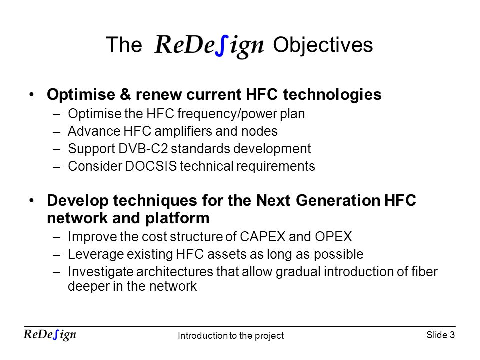 Slide 3 Introduction to the project The Objectives Optimise & renew current HFC technologies –Optimise the HFC frequency/power plan –Advance HFC amplifiers and nodes –Support DVB-C2 standards development –Consider DOCSIS technical requirements Develop techniques for the Next Generation HFC network and platform –Improve the cost structure of CAPEX and OPEX –Leverage existing HFC assets as long as possible –Investigate architectures that allow gradual introduction of fiber deeper in the network