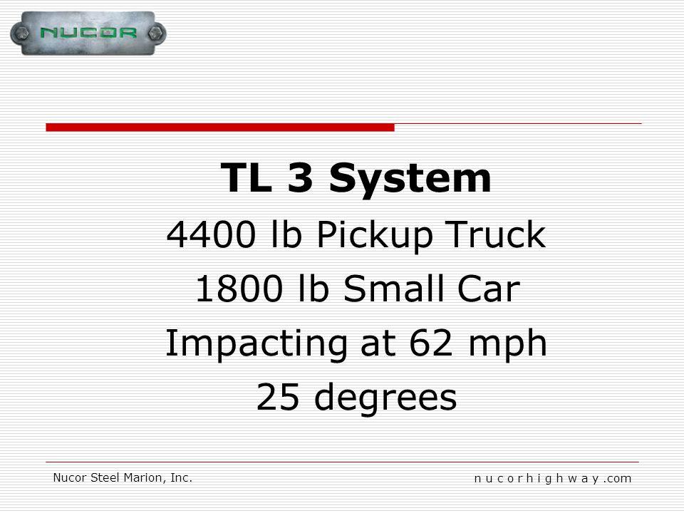 n u c o r h i g h w a y.com Nucor Steel Marion, Inc. TL 3 System 4400 lb Pickup Truck 1800 lb Small Car Impacting at 62 mph 25 degrees