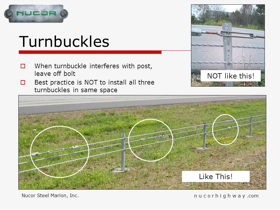 n u c o r h i g h w a y.com Nucor Steel Marion, Inc. Turnbuckles Like This! NOT like this! When turnbuckle interferes with post, leave off bolt Best p